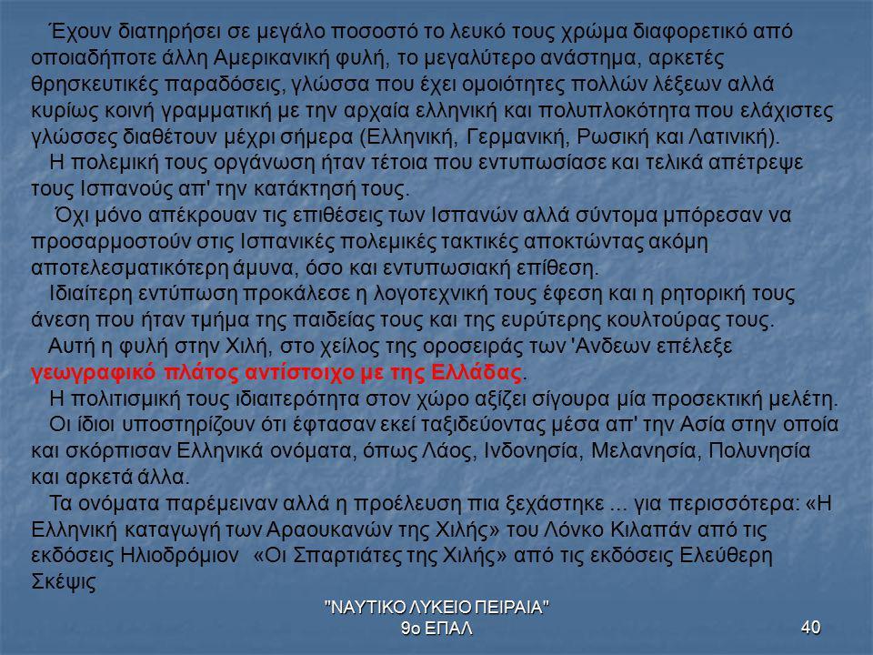 ΝΑΥΤΙΚΟ ΛΥΚΕΙΟ ΠΕΙΡΑΙΑ 9ο ΕΠΑΛ40 Έχουν διατηρήσει σε μεγάλο ποσοστό το λευκό τους χρώμα διαφορετικό από οποιαδήποτε άλλη Αμερικανική φυλή, το μεγαλύτερο ανάστημα, αρκετές θρησκευτικές παραδόσεις, γλώσσα που έχει ομοιότητες πολλών λέξεων αλλά κυρίως κοινή γραμματική με την αρχαία ελληνική και πολυπλοκότητα που ελάχιστες γλώσσες διαθέτουν μέχρι σήμερα (Ελληνική, Γερμανική, Ρωσική και Λατινική).