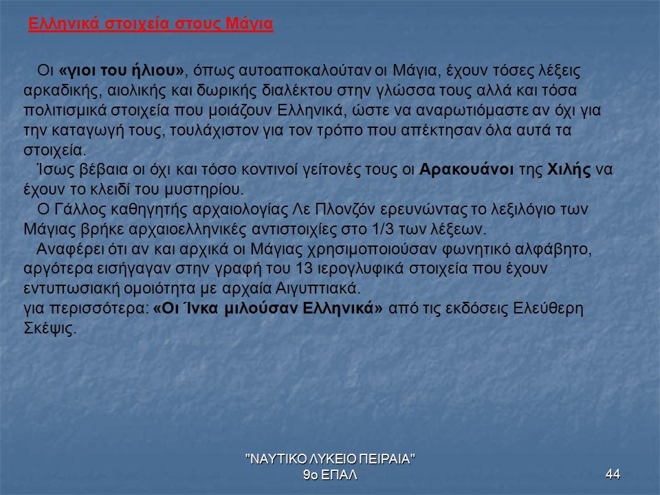 ΝΑΥΤΙΚΟ ΛΥΚΕΙΟ ΠΕΙΡΑΙΑ 9ο ΕΠΑΛ44 Ελληνικά στοιχεία στους Μάγια Οι «γιοι του ήλιου», όπως αυτοαποκαλούταν οι Μάγια, έχουν τόσες λέξεις αρκαδικής, αιολικής και δωρικής διαλέκτου στην γλώσσα τους αλλά και τόσα πολιτισμικά στοιχεία που μοιάζουν Ελληνικά, ώστε να αναρωτιόμαστε αν όχι για την καταγωγή τους, τουλάχιστον για τον τρόπο που απέκτησαν όλα αυτά τα στοιχεία.