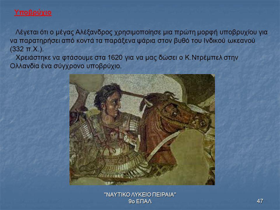 ΝΑΥΤΙΚΟ ΛΥΚΕΙΟ ΠΕΙΡΑΙΑ 9ο ΕΠΑΛ47 Υποβρύχιο Λέγεται ότι ο μέγας Αλέξανδρος χρησιμοποίησε μια πρώτη μορφή υποβρυχίου για να παρατηρήσει από κοντά τα παράξενα ψάρια στον βυθό του Ινδικού ωκεανού (332 π.Χ.).