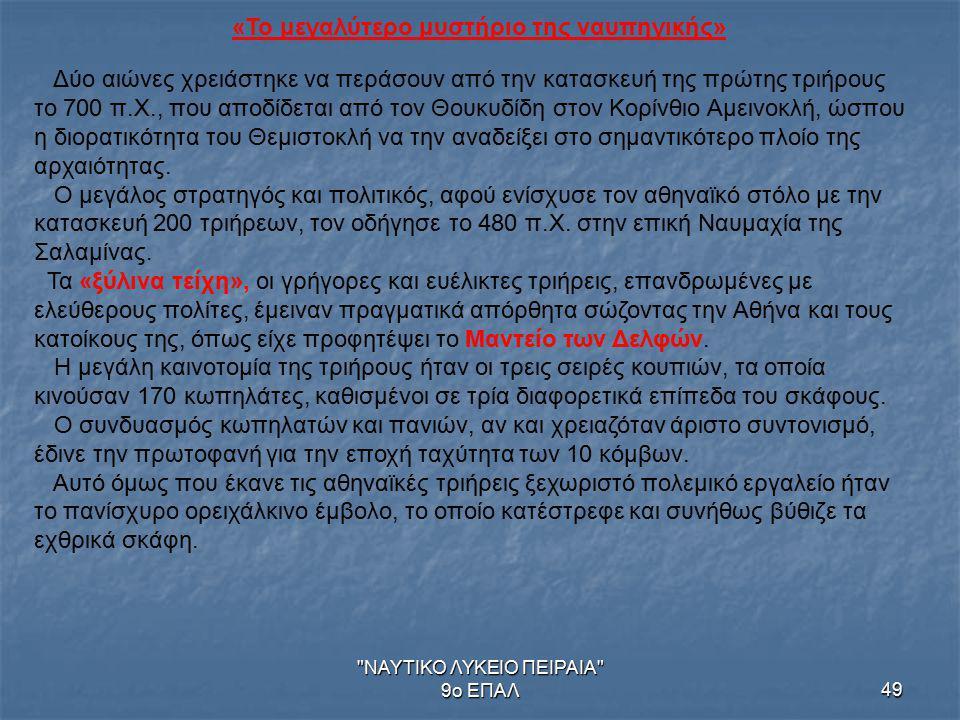 ΝΑΥΤΙΚΟ ΛΥΚΕΙΟ ΠΕΙΡΑΙΑ 9ο ΕΠΑΛ49 «Το μεγαλύτερο μυστήριο της ναυπηγικής» Δύο αιώνες χρειάστηκε να περάσουν από την κατασκευή της πρώτης τριήρους το 700 π.Χ., που αποδίδεται από τον Θουκυδίδη στον Κορίνθιο Αμεινοκλή, ώσπου η διορατικότητα του Θεμιστοκλή να την αναδείξει στο σημαντικότερο πλοίο της αρχαιότητας.