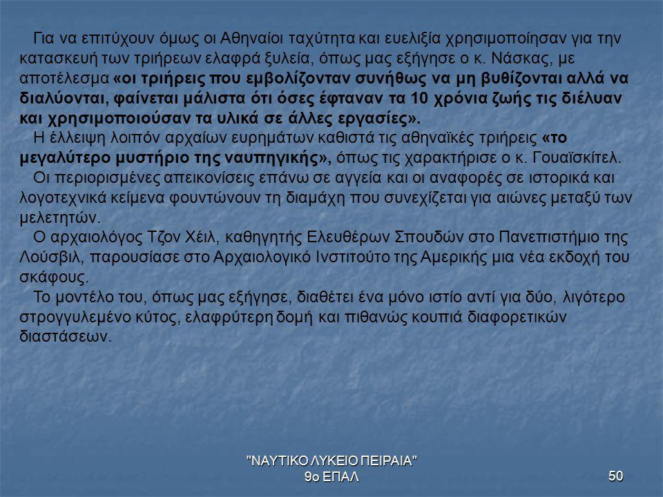ΝΑΥΤΙΚΟ ΛΥΚΕΙΟ ΠΕΙΡΑΙΑ 9ο ΕΠΑΛ50 Για να επιτύχουν όμως οι Αθηναίοι ταχύτητα και ευελιξία χρησιμοποίησαν για την κατασκευή των τριήρεων ελαφρά ξυλεία, όπως μας εξήγησε ο κ.