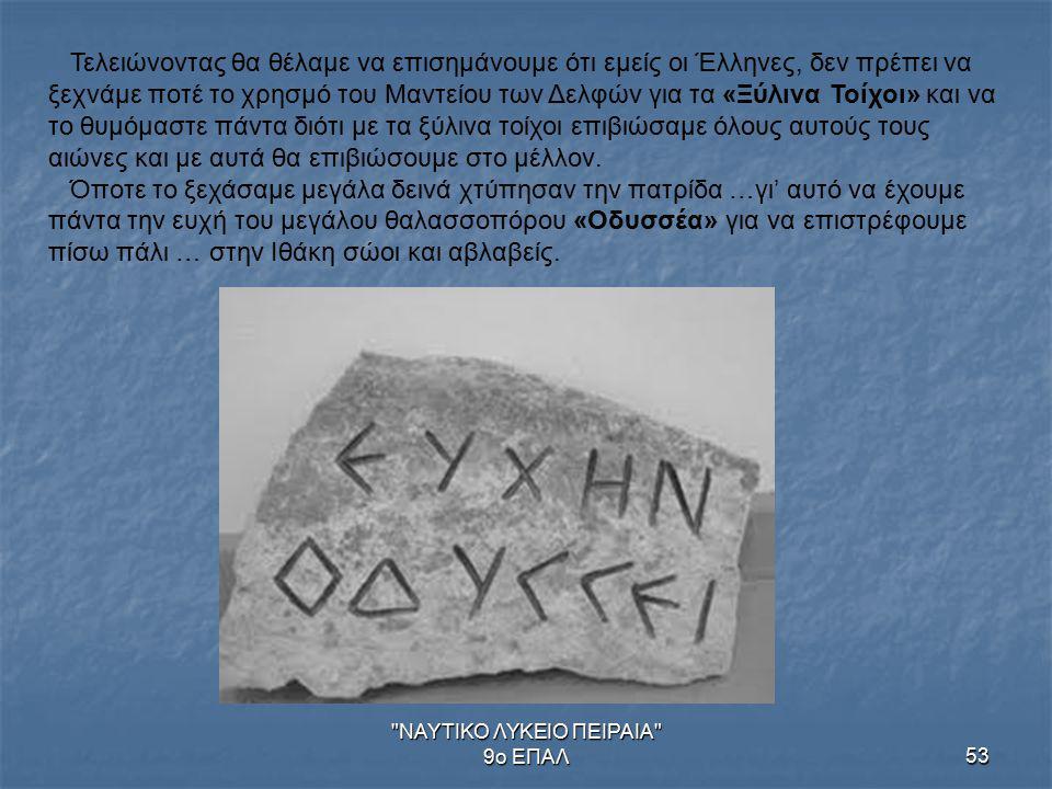ΝΑΥΤΙΚΟ ΛΥΚΕΙΟ ΠΕΙΡΑΙΑ 9ο ΕΠΑΛ53 Τελειώνοντας θα θέλαμε να επισημάνουμε ότι εμείς οι Έλληνες, δεν πρέπει να ξεχνάμε ποτέ το χρησμό του Μαντείου των Δελφών για τα «Ξύλινα Τοίχοι» και να το θυμόμαστε πάντα διότι με τα ξύλινα τοίχοι επιβιώσαμε όλους αυτούς τους αιώνες και με αυτά θα επιβιώσουμε στο μέλλον.
