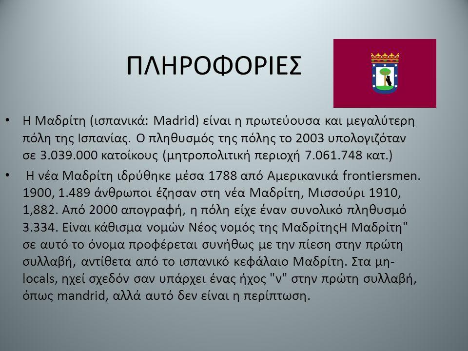ΠΛΗΡΟΦΟΡΙΕΣ Η Μαδρίτη (ισπανικά: Madrid) είναι η πρωτεύουσα και μεγαλύτερη πόλη της Ισπανίας. Ο πληθυσμός της πόλης το 2003 υπολογιζόταν σε 3.039.000