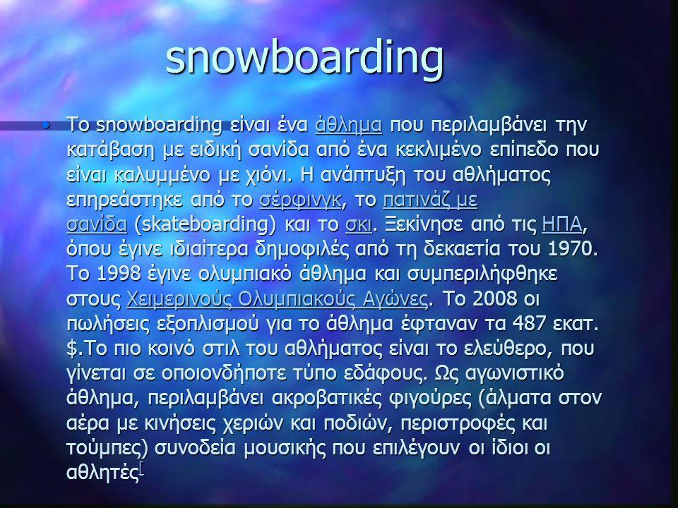 snowboarding Το snowboarding είναι ένα άθλημα που περιλαμβάνει την κατάβαση με ειδική σανίδα από ένα κεκλιμένο επίπεδο που είναι καλυμμένο με χιόνι. Η