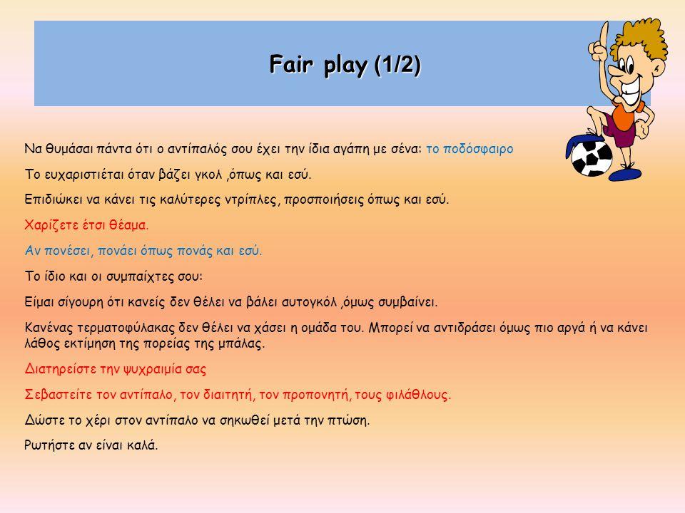 Fair play (1/2) Να θυμάσαι πάντα ότι ο αντίπαλός σου έχει την ίδια αγάπη με σένα: το ποδόσφαιρο Το ευχαριστιέται όταν βάζει γκολ,όπως και εσύ. Επιδιώκ