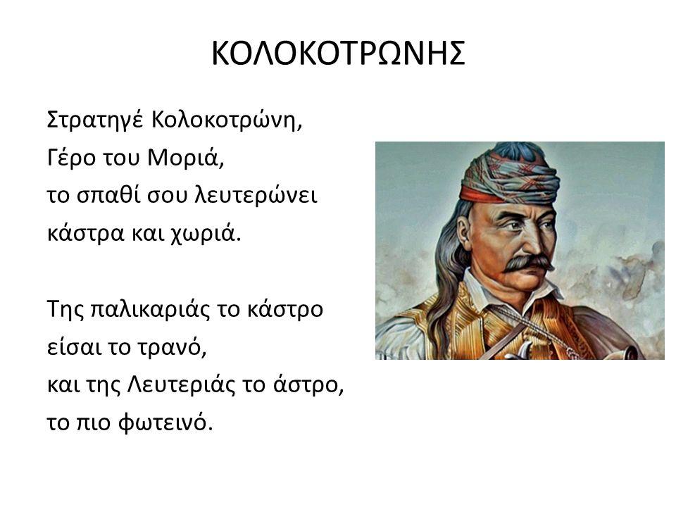 ΚΟΛΟΚΟΤΡΩΝΗΣ Στρατηγέ Κολοκοτρώνη, Γέρο του Μοριά, το σπαθί σου λευτερώνει κάστρα και χωριά. Της παλικαριάς το κάστρο είσαι το τρανό, και της Λευτεριά