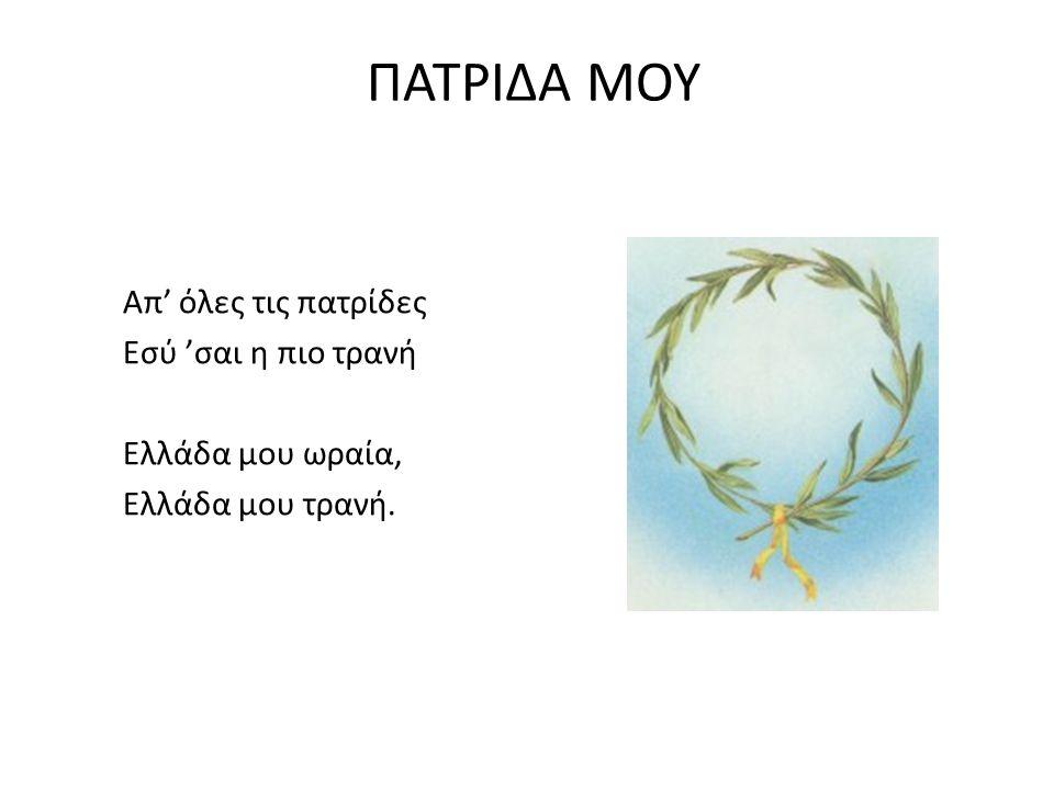 ΠΑΤΡΙΔΑ ΜΟΥ Απ' όλες τις πατρίδες Εσύ 'σαι η πιο τρανή Ελλάδα μου ωραία, Ελλάδα μου τρανή.