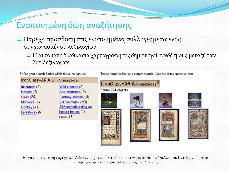 Ενοποιημένη όψη αναζήτησης  Παρέχει πρόσβαση στις ενοποιημένες συλλογές μέσω ενός συγχωνευμένου λεξιλογίου  Η αυτόματη διαδικασία χαρτογράφησης δημιουργεί συνδέσμους μεταξύ των δύο λεξιλογίων Η ενοποιημένη όψη παρέχει και Aria έννοιες όπως Birds και μία έννοια Iconclass 29A: animals acting as human beings για την περαιτέρω βελτίωση της αναζήτησης