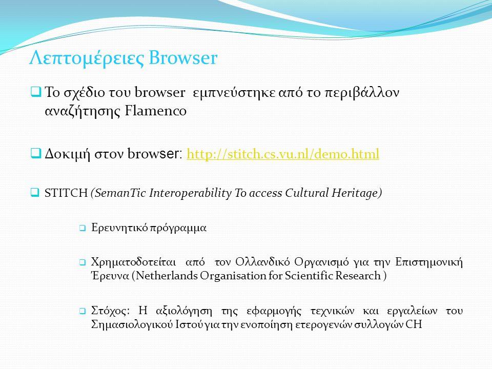 Λεπτομέρειες Browser  Το σχέδιο του browser εμπνεύστηκε από το περιβάλλον αναζήτησης Flamenco  Δοκιμή στον brow ser: http://stitch.cs.vu.nl/demo.html http://stitch.cs.vu.nl/demo.html  STITCH (SemanTic Interoperability To access Cultural Heritage)  Ερευνητικό πρόγραμμα  Χρηματοδοτείται από τον Ολλανδικό Οργανισμό για την Επιστημονική Έρευνα (Netherlands Organisation for Scientific Research )  Στόχος: Η αξιολόγηση της εφαρμογής τεχνικών και εργαλείων του Σημασιολογικού Ιστού για την ενοποίηση ετερογενών συλλογών CH