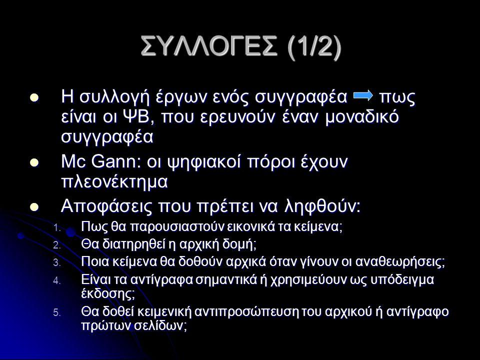 ΣΥΛΛΟΓΕΣ (1/2) Η συλλογή έργων ενός συγγραφέα πως είναι οι ΨΒ, που ερευνούν έναν μοναδικό συγγραφέα Η συλλογή έργων ενός συγγραφέα πως είναι οι ΨΒ, που ερευνούν έναν μοναδικό συγγραφέα Mc Gann: οι ψηφιακοί πόροι έχουν πλεονέκτημα Mc Gann: οι ψηφιακοί πόροι έχουν πλεονέκτημα Αποφάσεις που πρέπει να ληφθούν: Αποφάσεις που πρέπει να ληφθούν: 1.