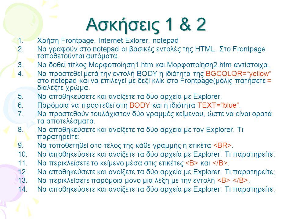 Ασκήσεις 1 & 2 1.Χρήση Frontpage, Internet Exlorer, notepad 2.Να γραφούν στο notepad οι βασικές εντολές της HTML. Στο Frontpage τοποθετούνται αυτόματα