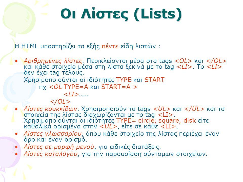 Οι Λίστες (Lists) Η HTML υποστηρίζει τα εξής πέντε είδη λιστών : Αριθμημένες λίστες. Περικλείονται μέσα στα tags και και κάθε στοιχείο μέσα στη λίστα