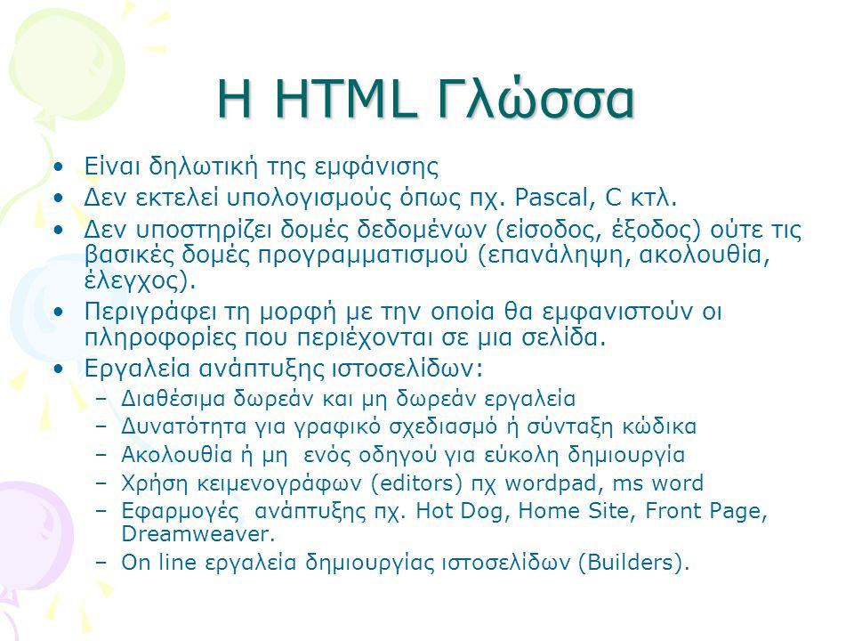 Η HTML Γλώσσα Είναι δηλωτική της εμφάνισης Δεν εκτελεί υπολογισμούς όπως πχ. Pascal, C κτλ. Δεν υποστηρίζει δομές δεδομένων (είσοδος, έξοδος) ούτε τις