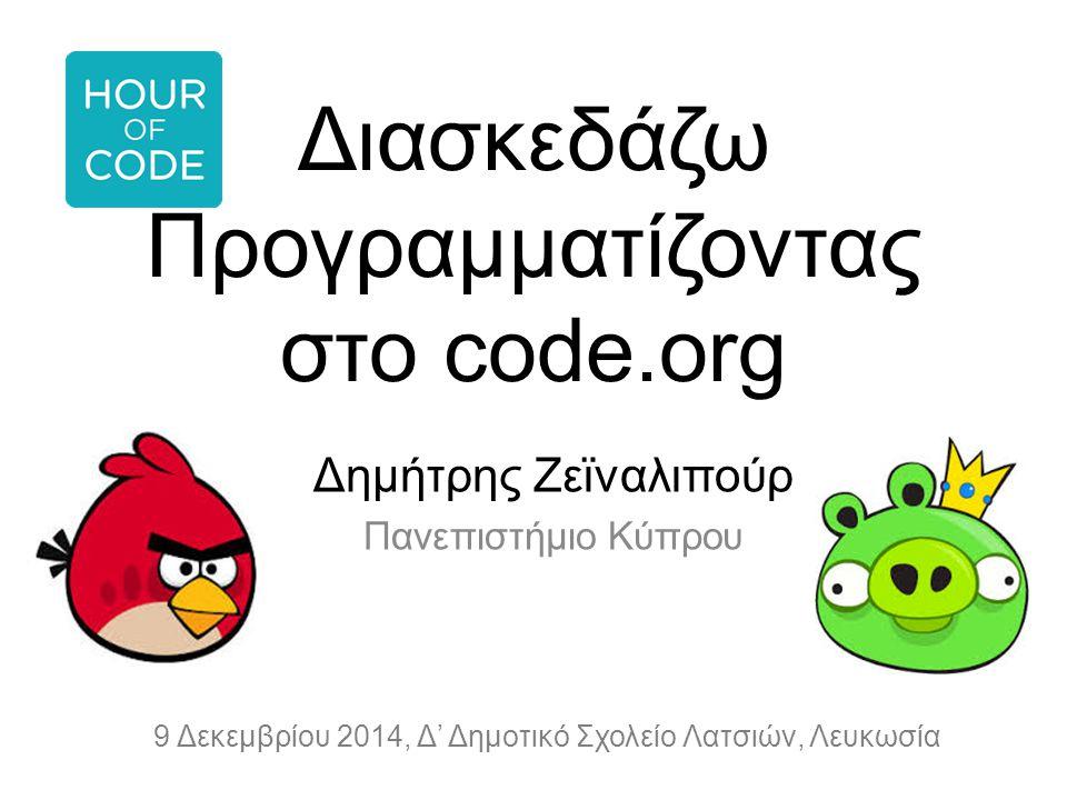 Διασκεδάζω Προγραμματίζοντας στο code.org Δημήτρης Ζεϊναλιπούρ Πανεπιστήμιο Κύπρου 9 Δεκεμβρίου 2014, Δ' Δημοτικό Σχολείο Λατσιών, Λευκωσία