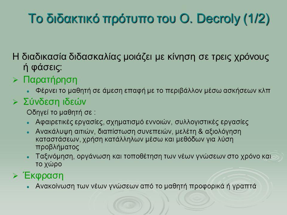 Το διδακτικό πρότυπο του O. Decroly (1/2) Η διαδικασία διδασκαλίας μοιάζει με κίνηση σε τρεις χρόνους ή φάσεις:   Παρατήρηση Φέρνει το μαθητή σε άμε