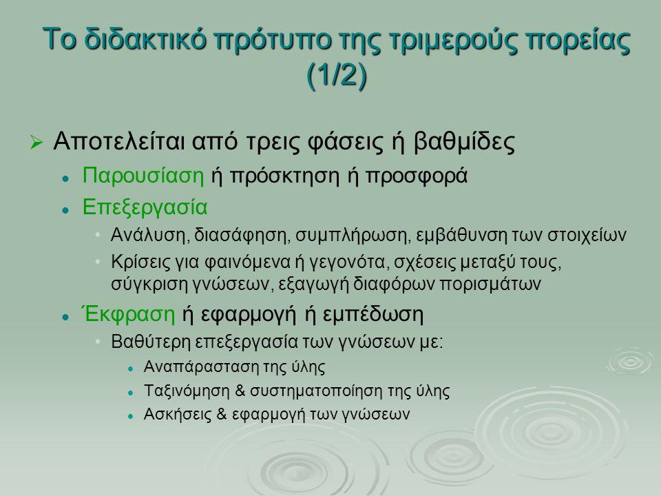 Το διδακτικό πρότυπο της τριμερούς πορείας (1/2)   Αποτελείται από τρεις φάσεις ή βαθμίδες Παρουσίαση ή πρόσκτηση ή προσφορά Επεξεργασία Ανάλυση, δι