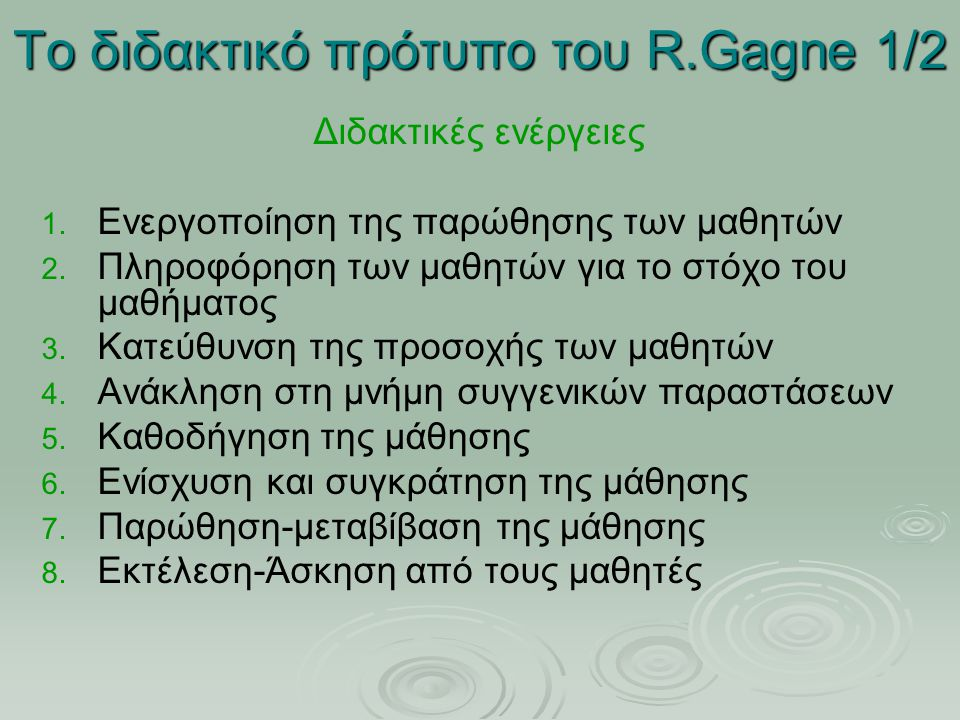 Το διδακτικό πρότυπο του R.Gagne 1/2 Διδακτικές ενέργειες 1. 1. Ενεργοποίηση της παρώθησης των μαθητών 2. 2. Πληροφόρηση των μαθητών για το στόχο του