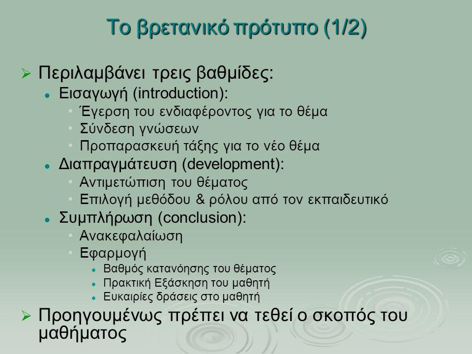Το βρετανικό πρότυπο (1/2)   Περιλαμβάνει τρεις βαθμίδες: Εισαγωγή (introduction): Έγερση του ενδιαφέροντος για το θέμα Σύνδεση γνώσεων Προπαρασκευή τάξης για το νέο θέμα Διαπραγμάτευση (development): Αντιμετώπιση του θέματος Επιλογή μεθόδου & ρόλου από τον εκπαιδευτικό Συμπλήρωση (conclusion): Ανακεφαλαίωση Εφαρμογή Βαθμός κατανόησης του θέματος Πρακτική Εξάσκηση του μαθητή Ευκαιρίες δράσεις στο μαθητή   Προηγουμένως πρέπει να τεθεί ο σκοπός του μαθήματος