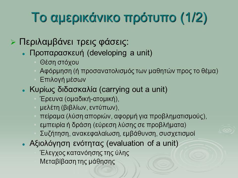 Το αμερικάνικο πρότυπο (1/2) ΠΠεριλαμβάνει τρεις φάσεις: Προπαρασκευή (developing a unit) Θέση στόχου Αφόρμηση (ή προσανατολισμός των μαθητών προς το θέμα) Επιλογή μέσων Κυρίως διδασκαλία (carrying out a unit) Έρευνα (ομαδική-ατομική), μελέτη (βιβλίων, εντύπων), πείραμα (λύση αποριών, αφορμή για προβληματισμούς), εμπειρία ή δράση (εύρεση λύσης σε προβλήματα) Συζήτηση, ανακεφαλαίωση, εμβάθυνση, συσχετισμοί Αξιολόγηση ενότητας (evaluation of a unit) Έλεγχος κατανόησης της ύλης Μεταβίβαση της μάθησης