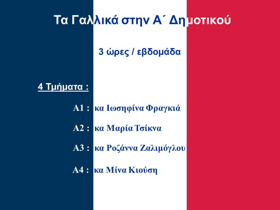 Τα Γαλλικά στην Α΄ Δημοτικού 4 Τμήματα : Α1 : κα Ιωσηφίνα Φραγκιά Α2 : κα Μαρία Τσίκνα Α3 : κα Ροζάννα Ζαλιμόγλου 3 ώρες / εβδομάδα Α4 : κα Μίνα Κιούσ