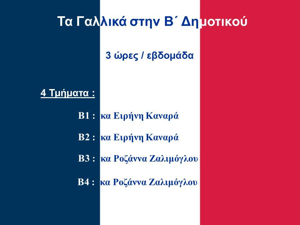 Τα Γαλλικά στην Β΄ Δημοτικού 4 Τμήματα : Β1 : κα Ειρήνη Καναρά Β2 : κα Ειρήνη Καναρά Β3 : κα Ροζάννα Ζαλιμόγλου 3 ώρες / εβδομάδα Β4 : κα Ροζάννα Ζαλι
