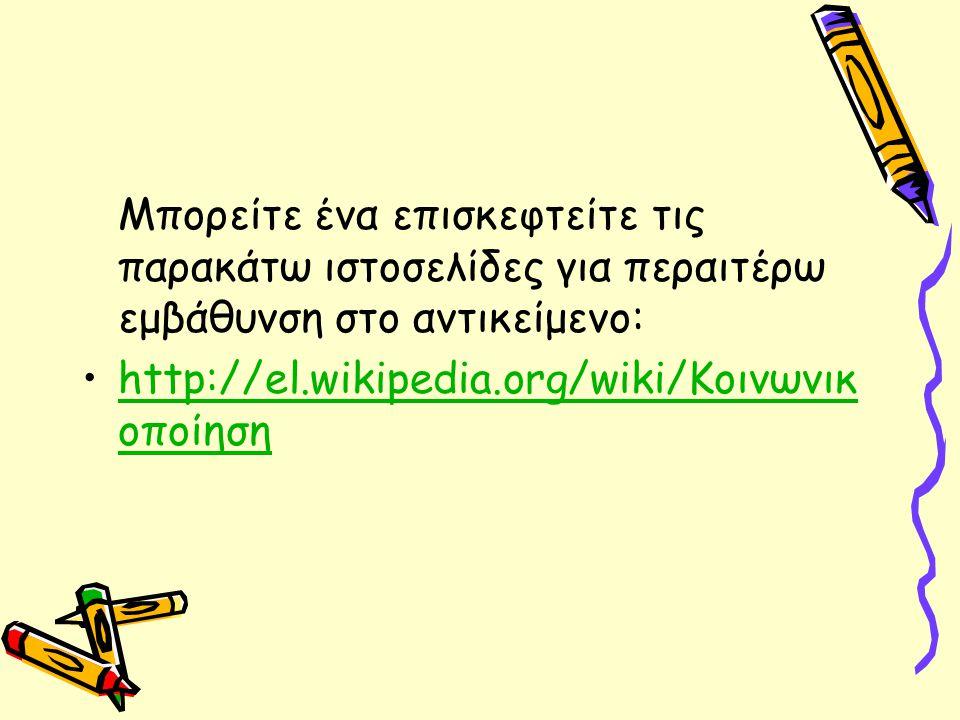 Μπορείτε ένα επισκεφτείτε τις παρακάτω ιστοσελίδες για περαιτέρω εμβάθυνση στο αντικείμενο: http://el.wikipedia.org/wiki/Κοινωνικ οποίησηhttp://el.wikipedia.org/wiki/Κοινωνικ οποίηση