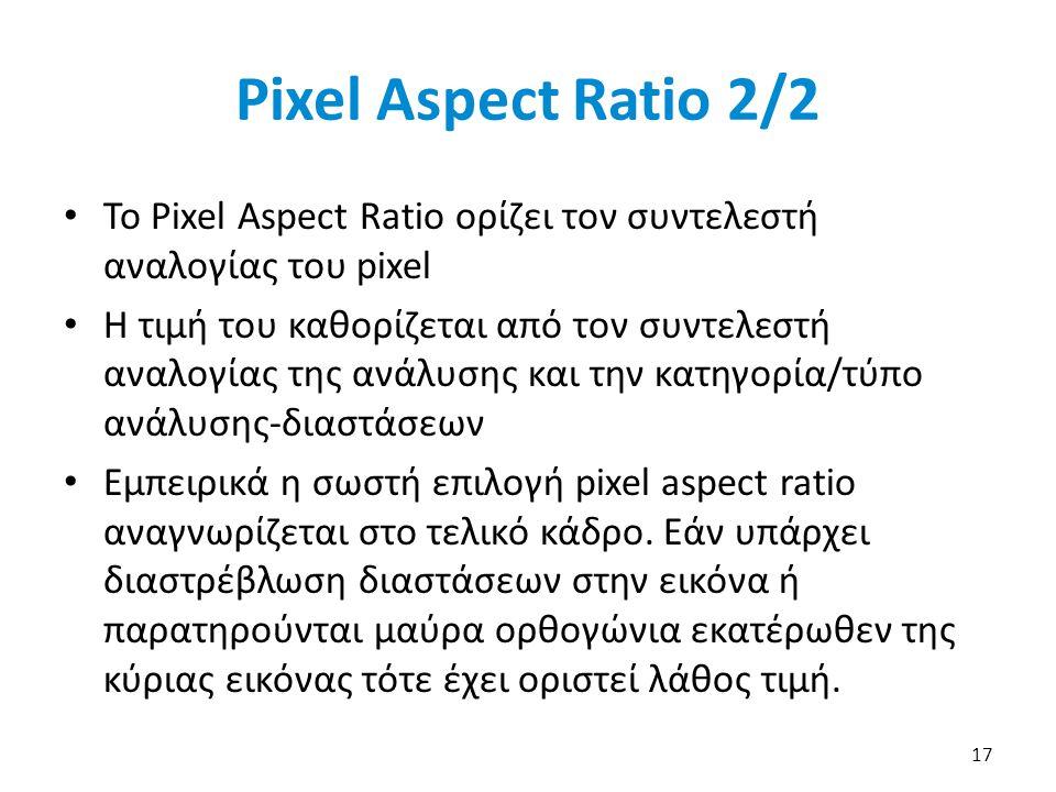 17 Pixel Aspect Ratio 2/2 Το Pixel Aspect Ratio ορίζει τον συντελεστή αναλογίας του pixel Η τιμή του καθορίζεται από τον συντελεστή αναλογίας της ανάλυσης και την κατηγορία/τύπο ανάλυσης-διαστάσεων Εμπειρικά η σωστή επιλογή pixel aspect ratio αναγνωρίζεται στο τελικό κάδρο.