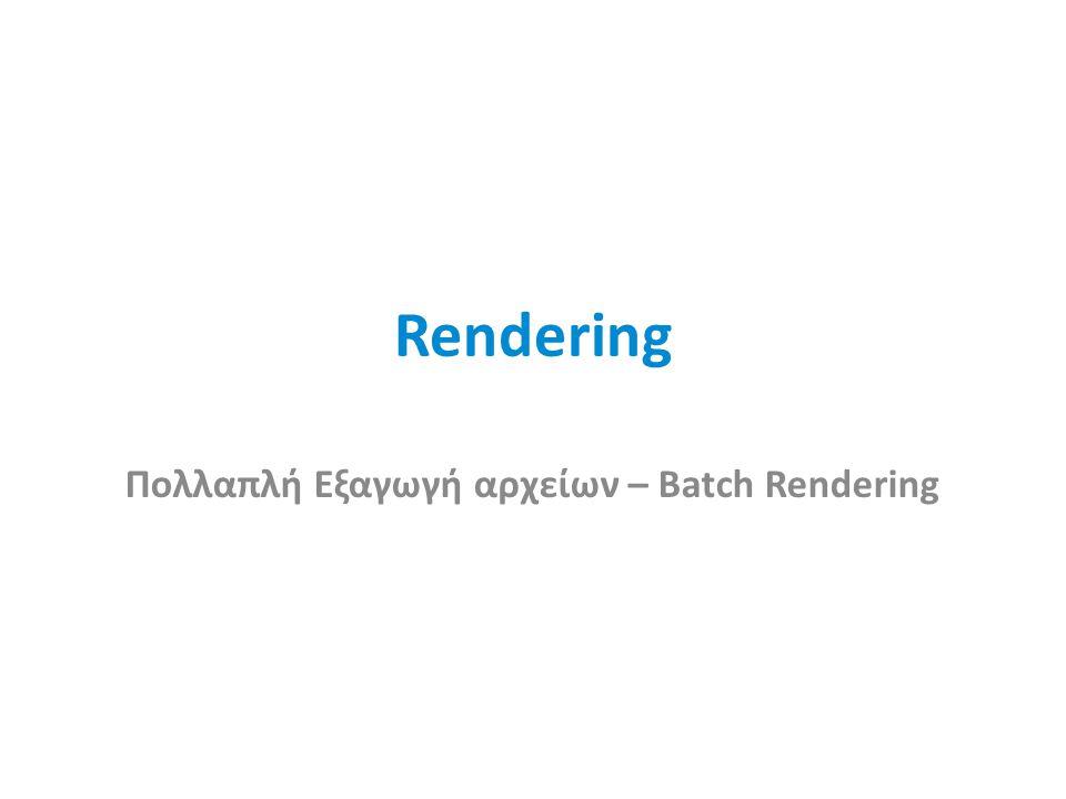 Rendering Πολλαπλή Εξαγωγή αρχείων – Batch Rendering