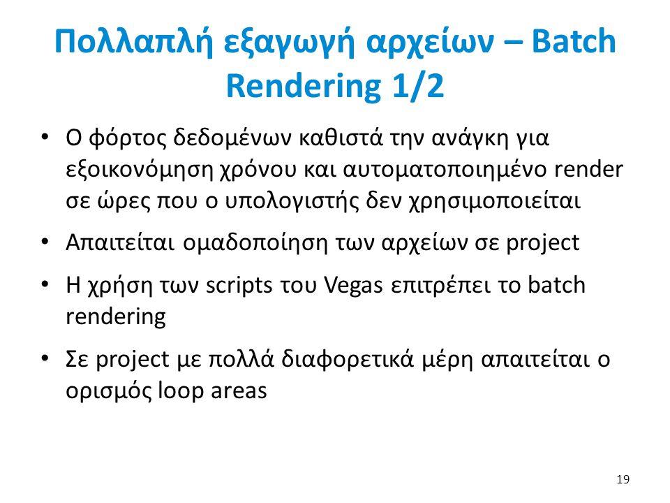 Πολλαπλή εξαγωγή αρχείων – Batch Rendering 1/2 Ο φόρτος δεδομένων καθιστά την ανάγκη για εξοικονόμηση χρόνου και αυτοματοποιημένο render σε ώρες που ο υπολογιστής δεν χρησιμοποιείται Απαιτείται ομαδοποίηση των αρχείων σε project Η χρήση των scripts του Vegas επιτρέπει το batch rendering Σε project με πολλά διαφορετικά μέρη απαιτείται ο ορισμός loop areas 19