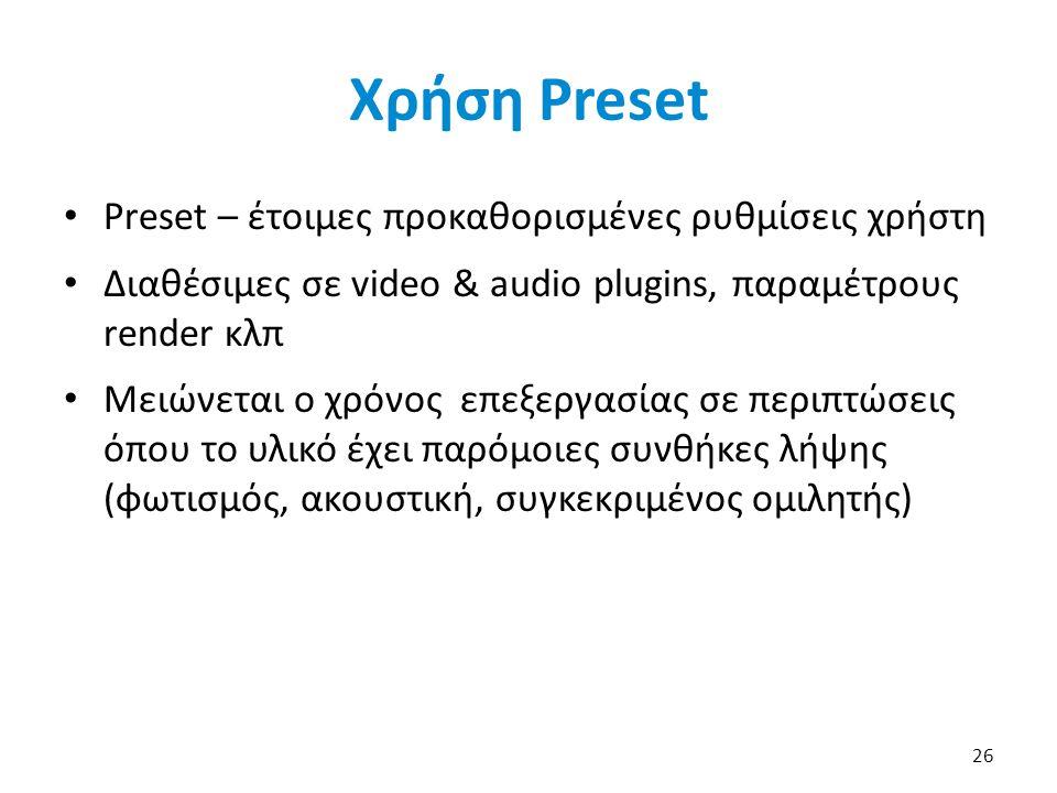 Χρήση Preset Preset – έτοιμες προκαθορισμένες ρυθμίσεις χρήστη Διαθέσιμες σε video & audio plugins, παραμέτρους render κλπ Μειώνεται ο χρόνος επεξεργασίας σε περιπτώσεις όπου το υλικό έχει παρόμοιες συνθήκες λήψης (φωτισμός, ακουστική, συγκεκριμένος ομιλητής) 26