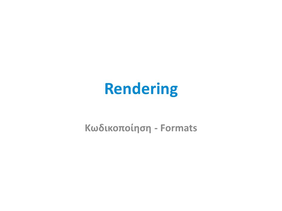 Rendering Κωδικοποίηση - Formats