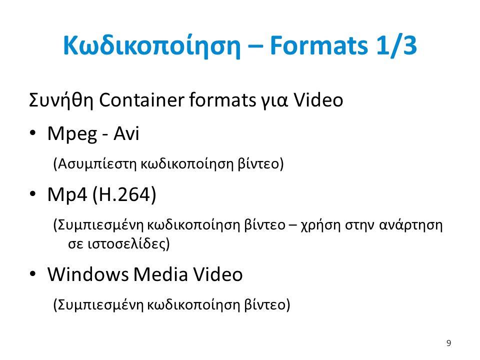 Κωδικοποίηση – Formats 1/3 Συνήθη Container formats για Video Mpeg - Avi (Ασυμπίεστη κωδικοποίηση βίντεο) Mp4 (H.264) (Συμπιεσμένη κωδικοποίηση βίντεο – χρήση στην ανάρτηση σε ιστοσελίδες) Windows Media Video (Συμπιεσμένη κωδικοποίηση βίντεο) 9