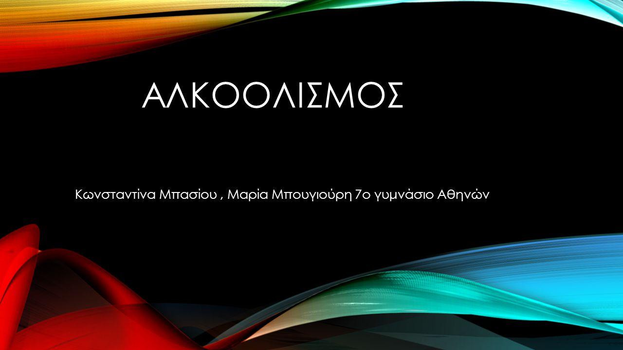 ΑΛΚΟΟΛΙΣΜΟΣ Κωνσταντίνα Μπασίου, Μαρία Μπουγιούρη 7ο γυμνάσιο Αθηνών