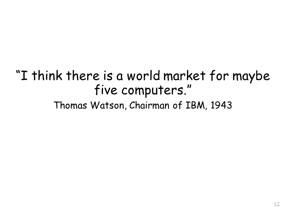 12 I think there is a world market for maybe five computers. Thomas Watson, Chairman of IBM, 1943