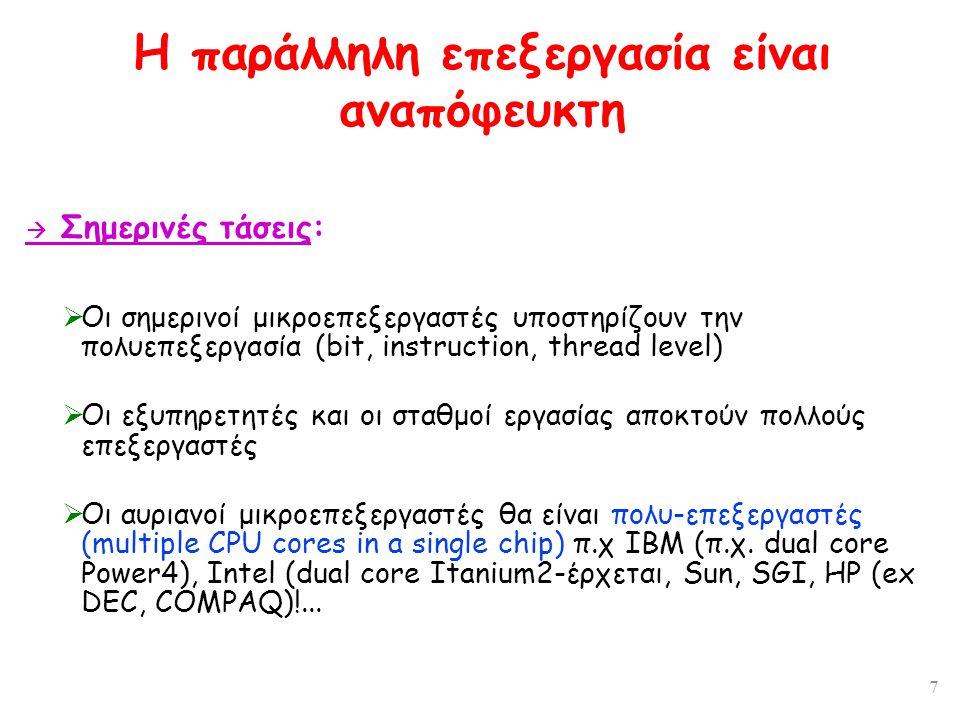 7 Η παράλληλη επεξεργασία είναι αναπόφευκτη  Σημερινές τάσεις:  Οι σημερινοί μικροεπεξεργαστές υποστηρίζουν την πολυεπεξεργασία (bit, instruction, thread level)  Οι εξυπηρετητές και οι σταθμοί εργασίας αποκτούν πολλούς επεξεργαστές  Οι αυριανοί μικροεπεξεργαστές θα είναι πολυ-επεξεργαστές (multiple CPU cores in a single chip) π.χ ΙΒΜ (π.χ.