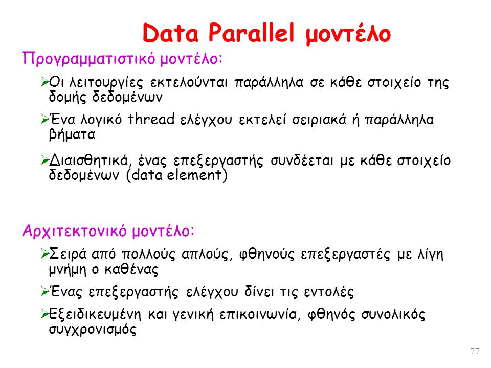 77 Data Parallel μοντέλο Προγραμματιστικό μοντέλο:  Οι λειτουργίες εκτελούνται παράλληλα σε κάθε στοιχείο της δομής δεδομένων  Ένα λογικό thread ελέγχου εκτελεί σειριακά ή παράλληλα βήματα  Διαισθητικά, ένας επεξεργαστής συνδέεται με κάθε στοιχείο δεδομένων (data element) Αρχιτεκτονικό μοντέλο:  Σειρά από πολλούς απλούς, φθηνούς επεξεργαστές με λίγη μνήμη ο καθένας  Ένας επεξεργαστής ελέγχου δίνει τις εντολές  Εξειδικευμένη και γενική επικοινωνία, φθηνός συνολικός συγχρονισμός