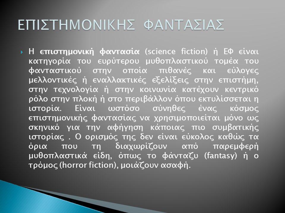  Η επιστημονική φαντασία (science fiction) ή ΕΦ είναι κατηγορία του ευρύτερου μυθοπλαστικού τομέα του φανταστικού στην οποία πιθανές και εύλογες μελλ