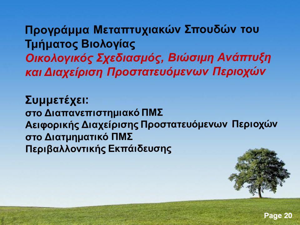 Page 20 Προγράμμα Μεταπτυχιακών Σπουδών του Τμήματος Βιολογίας Οικολογικός Σχεδιασμός, Βιώσιμη Ανάπτυξη και Διαχείριση Προστατευόμενων Περιοχών Συμμετέχει: στο Διαπανεπιστημιακό ΠΜΣ Αειφορικής Διαχείρισης Προστατευόμενων Περιοχών στο Διατμηματικό ΠΜΣ Περιβαλλοντικής Εκπάιδευσης