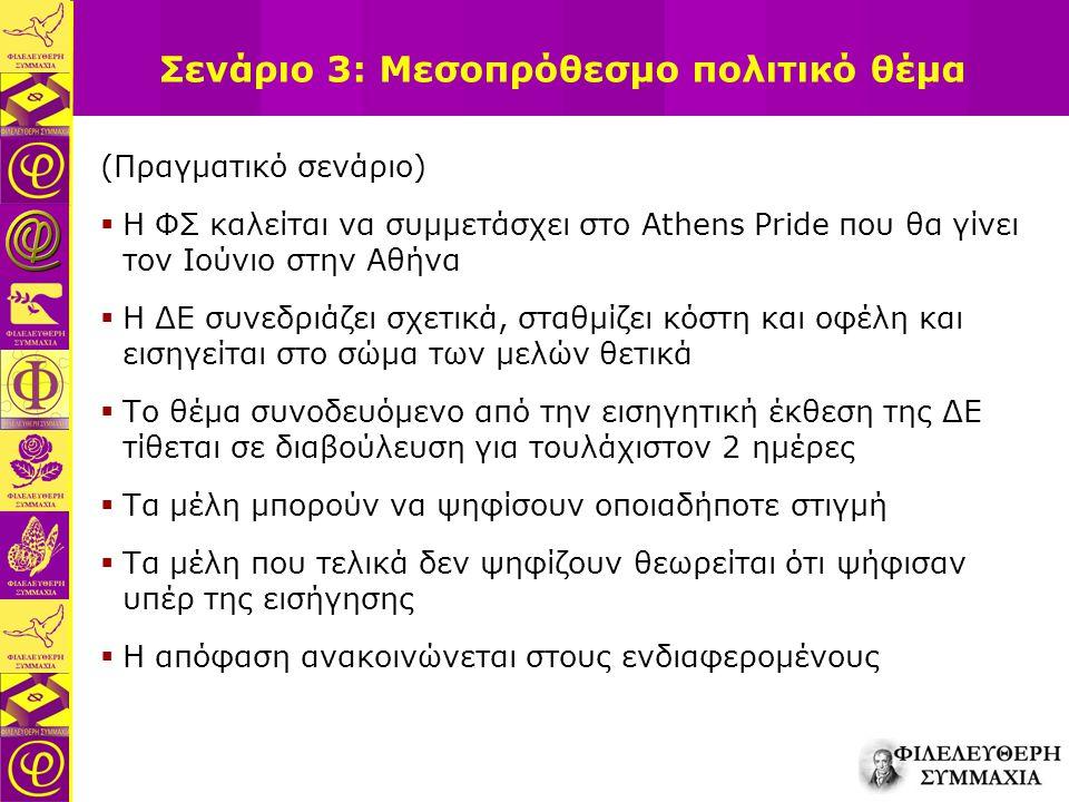 Σενάριο 3: Μεσοπρόθεσμο πολιτικό θέμα (Πραγματικό σενάριο)  Η ΦΣ καλείται να συμμετάσχει στο Athens Pride που θα γίνει τον Ιούνιο στην Αθήνα  Η ΔΕ συνεδριάζει σχετικά, σταθμίζει κόστη και οφέλη και εισηγείται στο σώμα των μελών θετικά  Το θέμα συνοδευόμενο από την εισηγητική έκθεση της ΔΕ τίθεται σε διαβούλευση για τουλάχιστον 2 ημέρες  Τα μέλη μπορούν να ψηφίσουν οποιαδήποτε στιγμή  Τα μέλη που τελικά δεν ψηφίζουν θεωρείται ότι ψήφισαν υπέρ της εισήγησης  Η απόφαση ανακοινώνεται στους ενδιαφερομένους