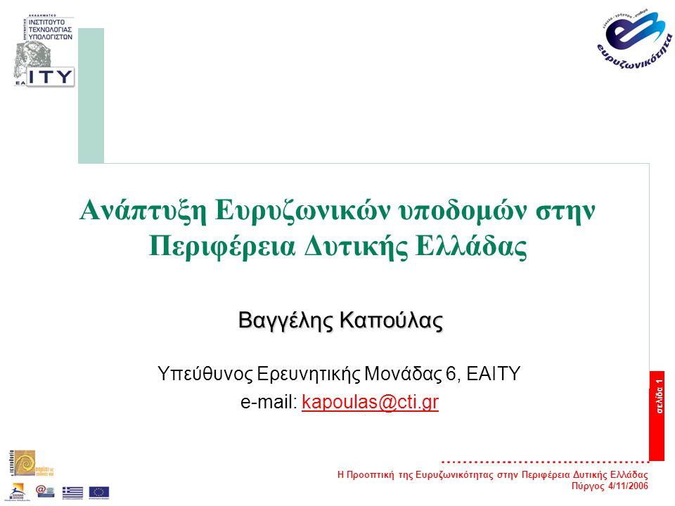 Η Προοπτική της Ευρυζωνικότητας στην Περιφέρεια Δυτικής Ελλάδας Πύργος 4/11/2006 σελίδα 1 Ανάπτυξη Ευρυζωνικών υποδομών στην Περιφέρεια Δυτικής Ελλάδας Βαγγέλης Καπούλας Υπεύθυνος Ερευνητικής Μονάδας 6, ΕΑΙΤΥ e-mail: kapoulas@cti.grkapoulas@cti.gr