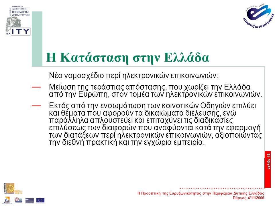 Η Προοπτική της Ευρυζωνικότητας στην Περιφέρεια Δυτικής Ελλάδας Πύργος 4/11/2006 σελίδα 15 Η Κατάσταση στην Ελλάδα Νέο νομοσχέδιο περί ηλεκτρονικών επικοινωνιών: — Μείωση της τεράστιας απόστασης, που χωρίζει την Ελλάδα από την Ευρώπη, στον τομέα των ηλεκτρονικών επικοινωνιών.