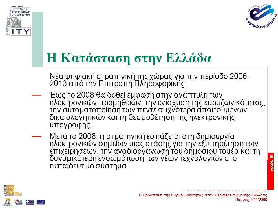 Η Προοπτική της Ευρυζωνικότητας στην Περιφέρεια Δυτικής Ελλάδας Πύργος 4/11/2006 σελίδα 16 Η Κατάσταση στην Ελλάδα Νέα ψηφιακή στρατηγική της χώρας για την περίοδο 2006- 2013 από την Επιτροπή Πληροφορικής: — Έως το 2008 θα δοθεί έμφαση στην ανάπτυξη των ηλεκτρονικών προμηθειών, την ενίσχυση της ευρυζωνικότητας, την αυτοματοποίηση των πέντε συχνότερα απαιτούμενων δικαιολογητικών και τη θεσμοθέτηση της ηλεκτρονικής υπογραφής.