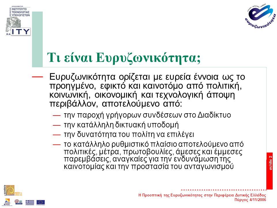 Η Προοπτική της Ευρυζωνικότητας στην Περιφέρεια Δυτικής Ελλάδας Πύργος 4/11/2006 σελίδα 2 Τι είναι Ευρυζωνικότητα; — Ευρυζωνικότητα ορίζεται με ευρεία έννοια ως το προηγμένο, εφικτό και καινοτόμο από πολιτική, κοινωνική, οικονομική και τεχνολογική άποψη περιβάλλον, αποτελούμενο από: —την παροχή γρήγορων συνδέσεων στο Διαδίκτυο —την κατάλληλη δικτυακή υποδομή —την δυνατότητα του πολίτη να επιλέγει —το κατάλληλο ρυθμιστικό πλαίσιο αποτελούμενο από πολιτικές, μέτρα, πρωτοβουλίες, άμεσες και έμμεσες παρεμβάσεις, αναγκαίες για την ενδυνάμωση της καινοτομίας και την προστασία του ανταγωνισμού