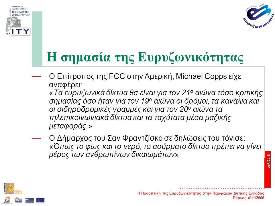 Η Προοπτική της Ευρυζωνικότητας στην Περιφέρεια Δυτικής Ελλάδας Πύργος 4/11/2006 σελίδα 3 Η σημασία της Ευρυζωνικότητας — O Επίτροπος της FCC στην Αμερική, Michael Copps είχε αναφέρει: «Τα ευρυζωνικά δίκτυα θα είναι για τον 21 ο αιώνα τόσο κριτικής σημασίας όσο ήταν για τον 19 ο αιώνα οι δρόμοι, τα κανάλια και οι σιδηροδρομικές γραμμές και για τον 20 ο αιώνα τα τηλεπικοινωνιακά δίκτυα και τα ταχύτατα μέσα μαζικής μεταφοράς.» — O Δήμαρχος του Σαν Φραντζίσκο σε δηλώσεις του τόνισε: «Όπως το φως και το νερό, το ασύρματο δίκτυο πρέπει να γίνει μέρος των ανθρωπίνων δικαιωμάτων»