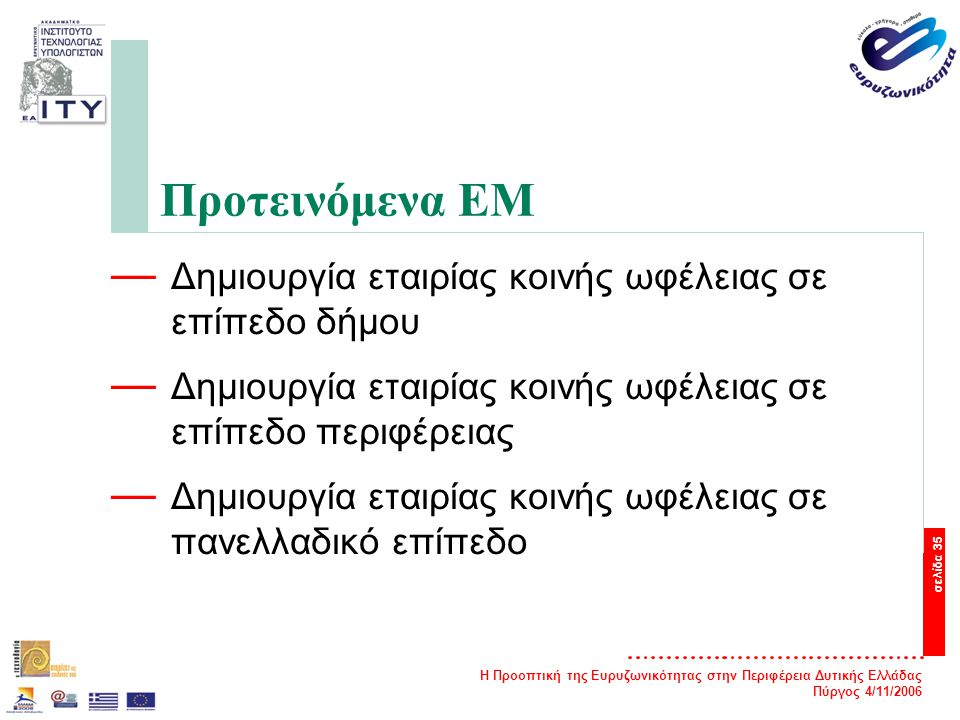 Η Προοπτική της Ευρυζωνικότητας στην Περιφέρεια Δυτικής Ελλάδας Πύργος 4/11/2006 σελίδα 35 Προτεινόμενα ΕΜ — Δημιουργία εταιρίας κοινής ωφέλειας σε επίπεδο δήμου — Δημιουργία εταιρίας κοινής ωφέλειας σε επίπεδο περιφέρειας — Δημιουργία εταιρίας κοινής ωφέλειας σε πανελλαδικό επίπεδο