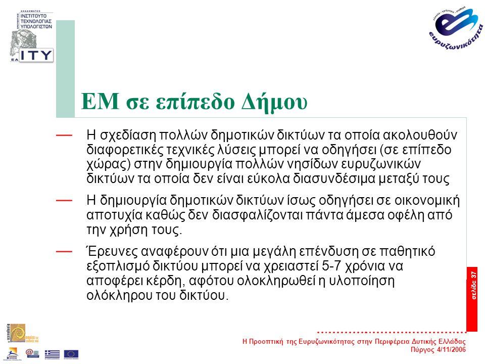 Η Προοπτική της Ευρυζωνικότητας στην Περιφέρεια Δυτικής Ελλάδας Πύργος 4/11/2006 σελίδα 37 ΕΜ σε επίπεδο Δήμου — Η σχεδίαση πολλών δημοτικών δικτύων τα οποία ακολουθούν διαφορετικές τεχνικές λύσεις μπορεί να οδηγήσει (σε επίπεδο χώρας) στην δημιουργία πολλών νησίδων ευρυζωνικών δικτύων τα οποία δεν είναι εύκολα διασυνδέσιμα μεταξύ τους — Η δημιουργία δημοτικών δικτύων ίσως οδηγήσει σε οικονομική αποτυχία καθώς δεν διασφαλίζονται πάντα άμεσα οφέλη από την χρήση τους.