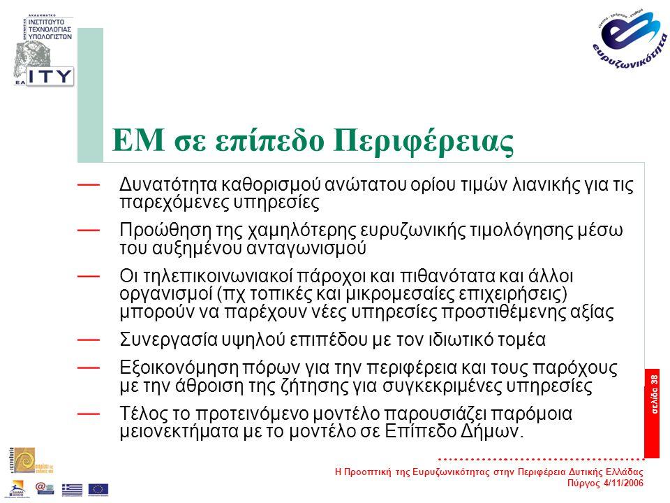 Η Προοπτική της Ευρυζωνικότητας στην Περιφέρεια Δυτικής Ελλάδας Πύργος 4/11/2006 σελίδα 38 ΕΜ σε επίπεδο Περιφέρειας — Δυνατότητα καθορισμού ανώτατου ορίου τιμών λιανικής για τις παρεχόμενες υπηρεσίες — Προώθηση της χαμηλότερης ευρυζωνικής τιμολόγησης μέσω του αυξημένου ανταγωνισμού — Οι τηλεπικοινωνιακοί πάροχοι και πιθανότατα και άλλοι οργανισμοί (πχ τοπικές και μικρομεσαίες επιχειρήσεις) μπορούν να παρέχουν νέες υπηρεσίες προστιθέμενης αξίας — Συνεργασία υψηλού επιπέδου με τον ιδιωτικό τομέα — Εξοικονόμηση πόρων για την περιφέρεια και τους παρόχους με την άθροιση της ζήτησης για συγκεκριμένες υπηρεσίες — Τέλος το προτεινόμενο μοντέλο παρουσιάζει παρόμοια μειονεκτήματα με το μοντέλο σε Επίπεδο Δήμων.