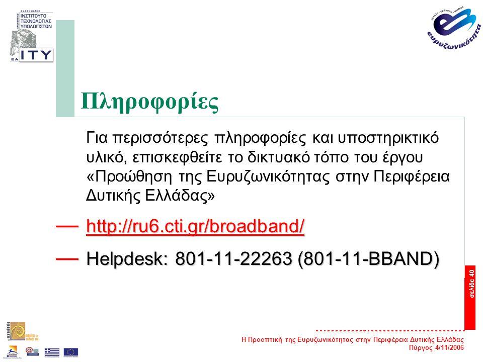 Η Προοπτική της Ευρυζωνικότητας στην Περιφέρεια Δυτικής Ελλάδας Πύργος 4/11/2006 σελίδα 40 Πληροφορίες Για περισσότερες πληροφορίες και υποστηρικτικό υλικό, επισκεφθείτε το δικτυακό τόπο του έργου «Προώθηση της Ευρυζωνικότητας στην Περιφέρεια Δυτικής Ελλάδας» — http://ru6.cti.gr/broadband/ http://ru6.cti.gr/broadband/ — Helpdesk: 801-11-22263 (801-11-BBAND)