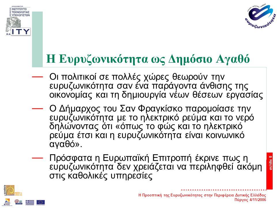 Η Προοπτική της Ευρυζωνικότητας στην Περιφέρεια Δυτικής Ελλάδας Πύργος 4/11/2006 σελίδα 5 Η Ευρυζωνικότητα ως Δημόσιο Αγαθό — Οι πολιτικοί σε πολλές χώρες θεωρούν την ευρυζωνικότητα σαν ένα παράγοντα άνθισης της οικονομίας και τη δημιουργία νέων θέσεων εργασίας — Ο Δήμαρχος του Σαν Φραγκίσκο παρομοίασε την ευρυζωνικότητα με το ηλεκτρικό ρεύμα και το νερό δηλώνοντας ότι «όπως το φώς και το ηλεκτρικό ρεύμα έτσι και η ευρυζωνικότητα είναι κοινωνικό αγαθό».