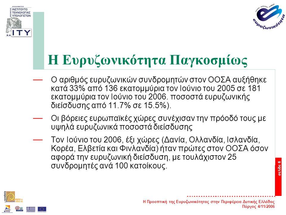 Η Προοπτική της Ευρυζωνικότητας στην Περιφέρεια Δυτικής Ελλάδας Πύργος 4/11/2006 σελίδα 6 Η Ευρυζωνικότητα Παγκοσμίως — Ο αριθμός ευρυζωνικών συνδρομητών στον ΟΟΣΑ αυξήθηκε κατά 33% από 136 εκατομμύρια τον Ιούνιο του 2005 σε 181 εκατομμύρια τον Ιούνιο του 2006.